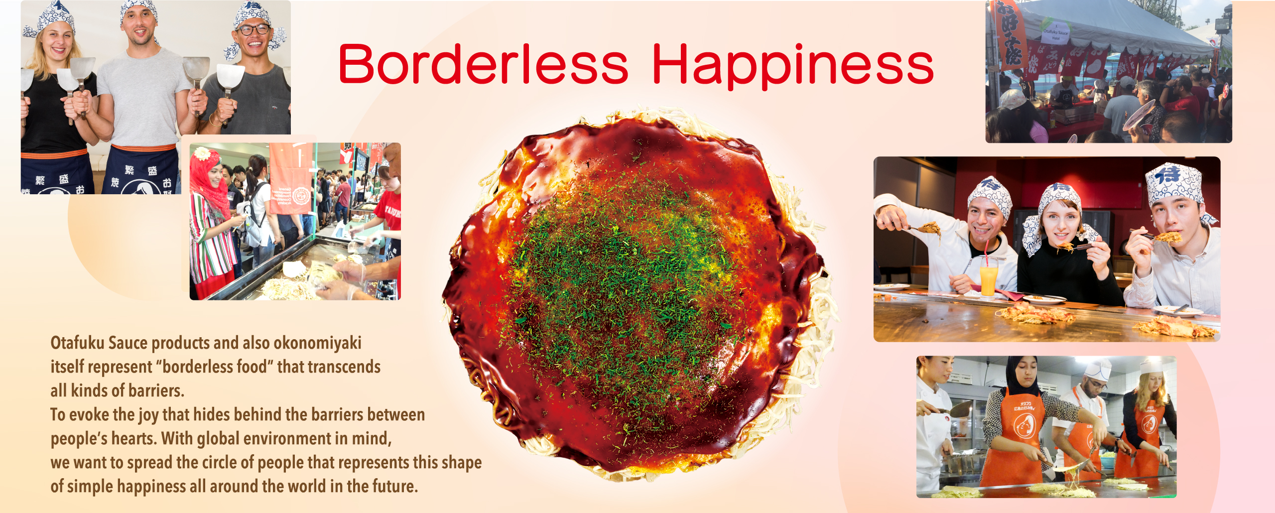 "Borderless Happiness Otafuku Sauce products and also okonomiyaki itself represent ""borderless food"" that transcends all kinds of barriers. To evoke the joy that hides behind the barriers between people's hearts. With global environment in mind, we want to spread the circle of people that represents this shape of simple happiness all around the world in the future."